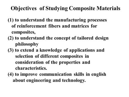 Objectives of Studying Composite Materials (1) to understand the manufacturing processes of reinforcement fibers and matrices for composites, (2) to understand.