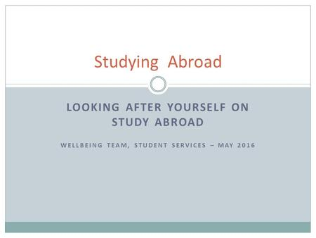 LOOKING AFTER YOURSELF ON STUDY ABROAD WELLBEING TEAM, STUDENT SERVICES – MAY 2016 Studying Abroad.