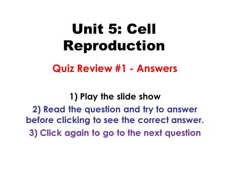 Unit 5: Cell Reproduction Quiz Review #1 - Answers 1) Play the slide show 2) Read the question and try to answer before clicking to see the correct answer.