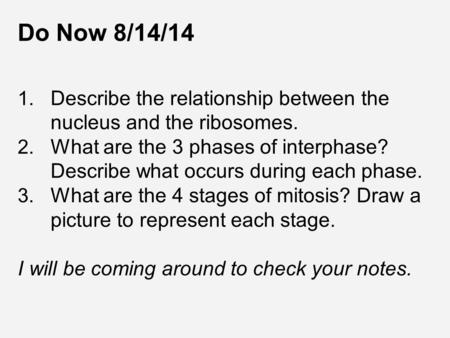 Do Now 8/14/14 1. Describe the relationship between the nucleus and the ribosomes. 2. What are the 3 phases of interphase? Describe what occurs during.