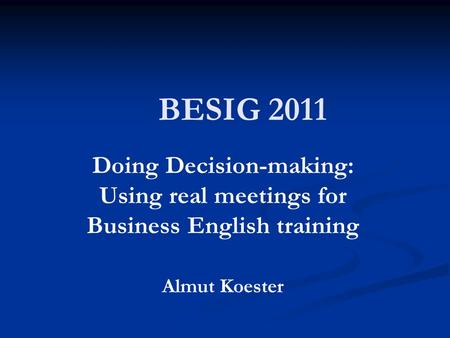 BESIG 2011 Doing Decision-making: Using real meetings for Business English training Almut Koester.