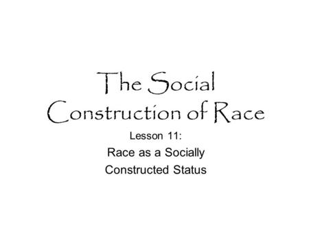 The Social Construction of Race Lesson 11: Race as a Socially Constructed Status.