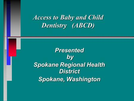 Access to Baby and Child Dentistry (ABCD) Presented by by Spokane Regional Health District Spokane, Washington.