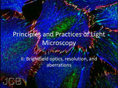 Principles and Practices of Light Microscopy II: Brightfield optics, resolution, and aberrations.