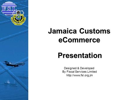 Jamaica Customs eCommerce Designed & Developed By Fiscal Services Limited  Presentation.