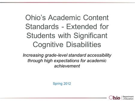 Spring 2012 Ohio's Academic Content Standards - Extended for Students with Significant Cognitive Disabilities Increasing grade-level standard accessibility.