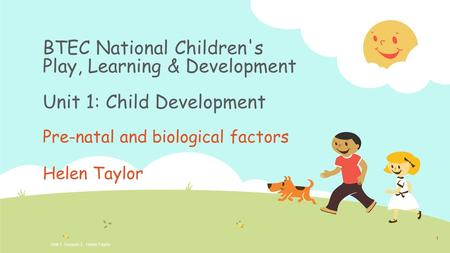 BTEC National Children's Play, Learning & Development Unit 1: Child Development Pre-natal and biological factors Helen Taylor Unit 1, Session 3. Helen.