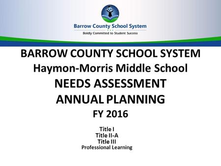 BARROW COUNTY SCHOOL SYSTEM Haymon-Morris Middle School NEEDS ASSESSMENT ANNUAL PLANNING FY 2016 Title I Title II-A Title III Professional Learning.