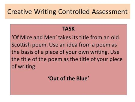 Creative Writing Controlled Assessment TASK 'Of Mice and Men' takes its title from an old Scottish poem. Use an idea from a poem as the basis of a piece.