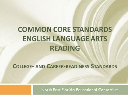 COMMON CORE STANDARDS ENGLISH LANGUAGE ARTS READING C OLLEGE - AND C AREER - READINESS S TANDARDS North East Florida Educational Consortium.