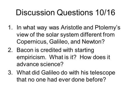 Discussion Questions 10/16 1.In what way was Aristotle and Ptolemy's view of the solar system different from Copernicus, Galileo, and Newton? 2.Bacon is.