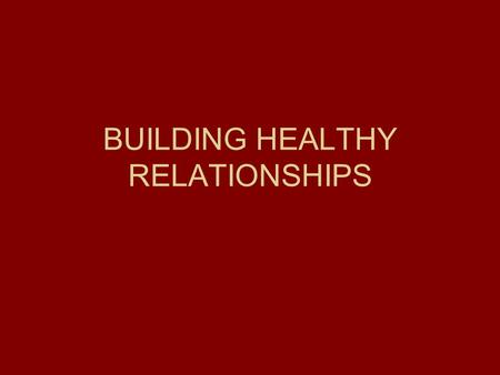 BUILDING HEALTHY RELATIONSHIPS. RELATIONSHIP We form relationships as we are born (parents, siblings, family) As we move outside the home friends, teachers.