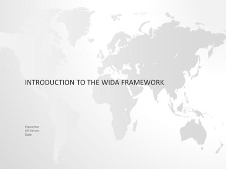 INTRODUCTION TO THE WIDA FRAMEWORK Presenter Affiliation Date.