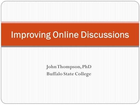 John Thompson, PhD Buffalo State College Improving <strong>Online</strong> Discussions.