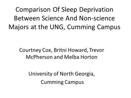 Comparison Of Sleep Deprivation Between Science And Non-science Majors at the UNG, Cumming Campus Courtney Cox, Britni Howard, Trevor McPherson and Melba.
