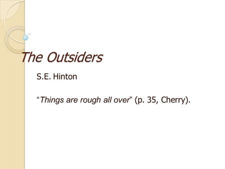 "The Outsiders S.E. Hinton "" Things are rough all over "" (p. 35, Cherry)."
