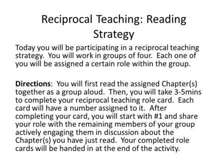 Reciprocal Teaching: Reading Strategy Today you will be participating in a reciprocal teaching strategy. You will work in groups of four. Each one of you.