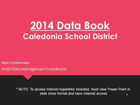 2014 Data Book Caledonia School District Nick Christensen HVED Data Management Coordinator Nick Christensen HVED Data Management Coordinator 1 * NOTE: