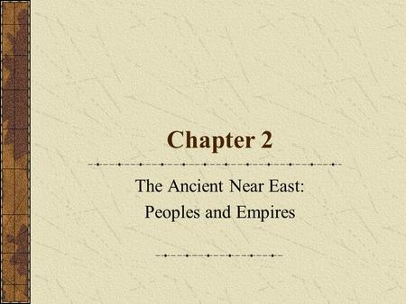 Chapter 2 The Ancient Near East: Peoples and Empires.