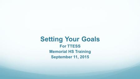 Setting Your Goals For TTESS Memorial HS Training September 11, 2015.