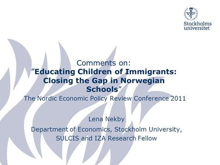 "Comments on: ""Educating Children of Immigrants: Closing the Gap in Norwegian Schools"" The Nordic Economic Policy Review Conference 2011 Lena Nekby Department."