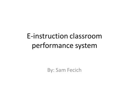E-instruction classroom performance system By: Sam Fecich.