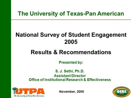 The University of Texas-Pan American National Survey of Student Engagement 2005 Results & Recommendations Presented by: November, 2005 S. J. Sethi, Ph.D.