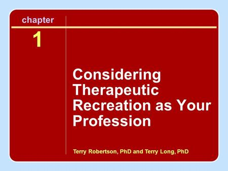 Terry Robertson, PhD and Terry Long, PhD chapter 1 Considering Therapeutic Recreation as Your Profession.