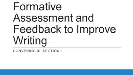 Formative Assessment and Feedback to Improve Writing CONVENING III, SECTION I.