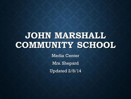 JOHN MARSHALL COMMUNITY SCHOOL Media Center Mrs. Shepard Updated 2/8/14.