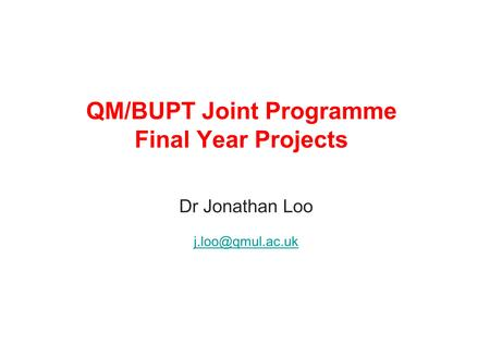 QM/BUPT Joint Programme Final Year Projects Dr Jonathan Loo