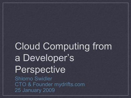 Cloud Computing from a Developer's Perspective Shlomo Swidler CTO & Founder mydrifts.com 25 January 2009.