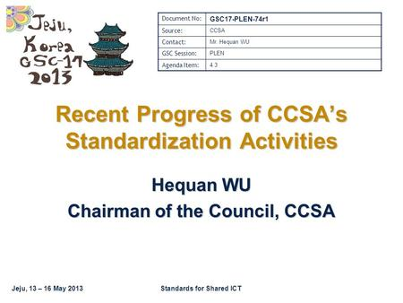 Jeju, 13 – 16 May 2013Standards for Shared ICT Recent Progress of CCSA's Standardization Activities Hequan WU Chairman of the Council, CCSA Document No: