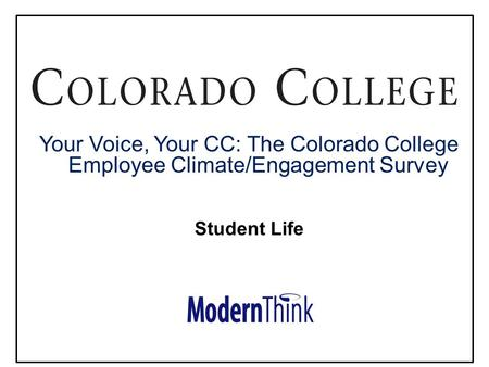 © 2013. All rights reserved Your Voice, Your CC: The Colorado College Employee Climate/Engagement Survey Student Life.