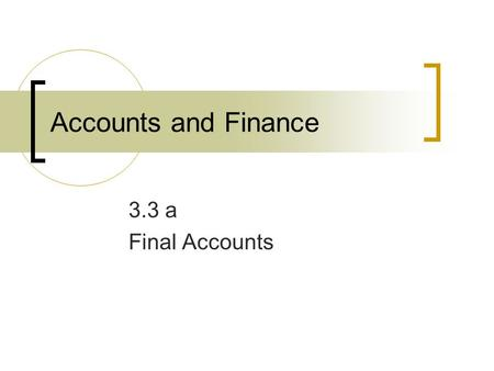 Accounts and Finance 3.3 a Final Accounts. The Purpose of Accounts: To provide information for stakeholders  Shareholders progress of their investment.