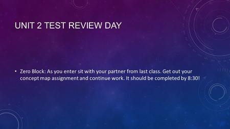 UNIT 2 TEST REVIEW DAY Zero Block: As you enter sit with your partner from last class. Get out your concept map assignment and continue work. It should.