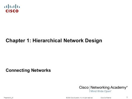 © 2008 Cisco Systems, Inc. All rights reserved.Cisco ConfidentialPresentation_ID 1 Chapter 1: Hierarchical Network Design Connecting Networks.