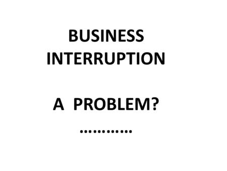 BUSINESS INTERRUPTION A PROBLEM? …………. 1.Know the Policyholder's Business.