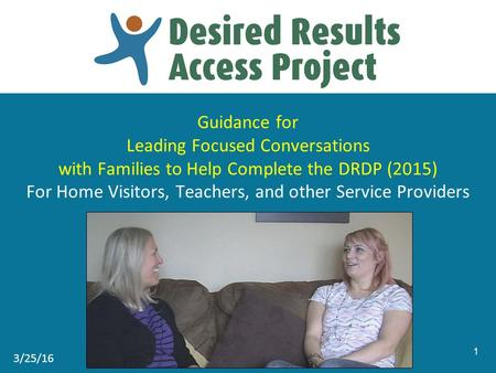 Guidance for Leading Focused Conversations with Families to Help Complete the DRDP (2015) For Home Visitors, Teachers, and other Service Providers 1 3/25/16.