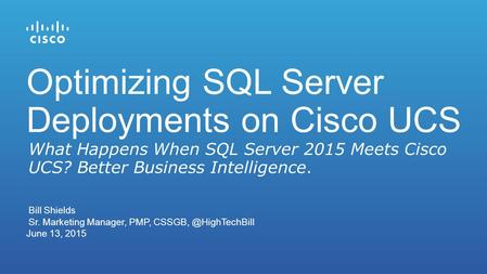 Bill Shields Sr. Marketing Manager, PMP, June 13, 2015 What Happens When SQL Server 2015 Meets Cisco UCS? Better Business Intelligence.