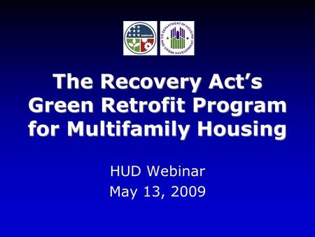The Recovery Act's Green Retrofit Program for Multifamily Housing HUD Webinar May 13, 2009.