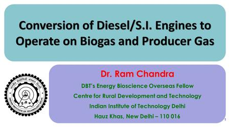 1 Conversion of Diesel/S.I. Engines to Operate on Biogas and Producer Gas Dr. Ram Chandra DBT's Energy Bioscience Overseas Fellow Centre for Rural Development.