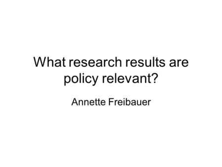 What research results are policy relevant? Annette Freibauer.