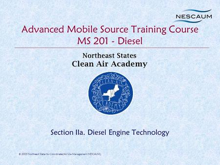 © 2005 Northeast States for Coordinated Air Use Management (NESCAUM) Advanced Mobile Source Training Course MS 201 - <strong>Diesel</strong> Section IIa. <strong>Diesel</strong> <strong>Engine</strong>.