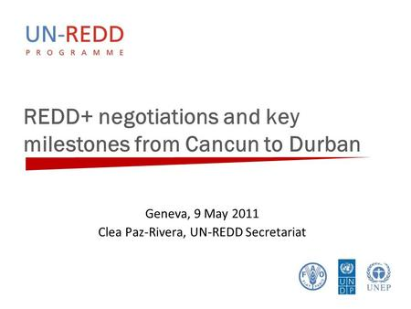 REDD+ negotiations and key milestones from Cancun to Durban Geneva, 9 May 2011 Clea Paz-Rivera, UN-REDD Secretariat.