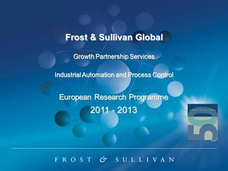 Frost & Sullivan Global Growth Partnership Services Industrial Automation and Process Control European Research Programme 2011 - 2013.