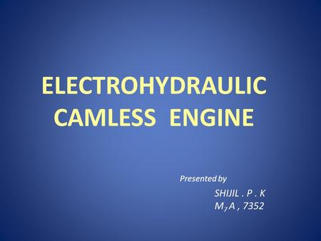 ELECTROHYDRAULIC CAMLESS ENGINE SHIJIL. P. K M 7 A, 7352 Presented by.