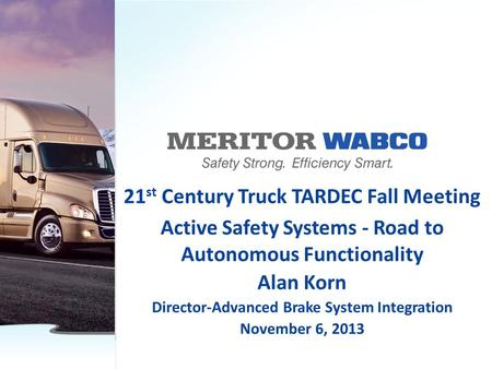 21 st Century Truck TARDEC Fall Meeting Active Safety Systems - Road to Autonomous Functionality Alan Korn Director-Advanced Brake System Integration November.