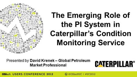 Presented by The Emerging Role of the PI System in Caterpillar's Condition Monitoring Service David Krenek – Global Petroleum Market Professional.