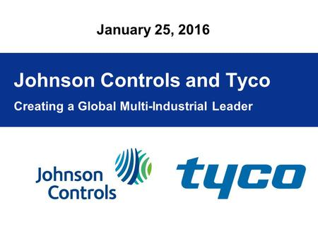 Click to edit Master title style Creating a Global Multi-Industrial Leader January 25, 2016 Johnson Controls and Tyco.